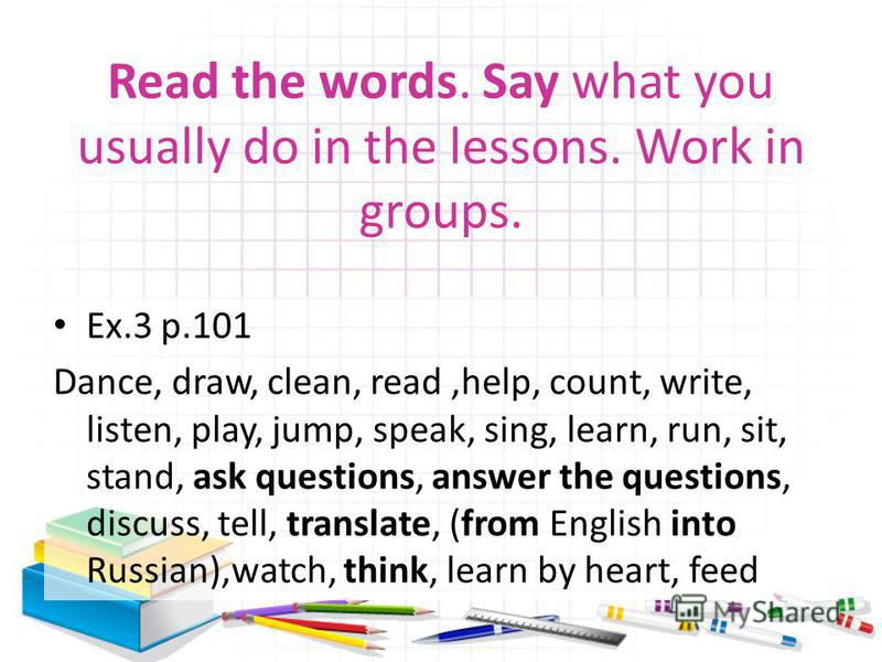 Read the words. Say what you usually do in the lessons. Work in groups. Ex.3 p.101 Dance, draw, clean, read,help, count, write, listen, play, jump, speak, sing, learn, run, sit, stand, ask questions, answer the questions, discuss, tell, translate, (f