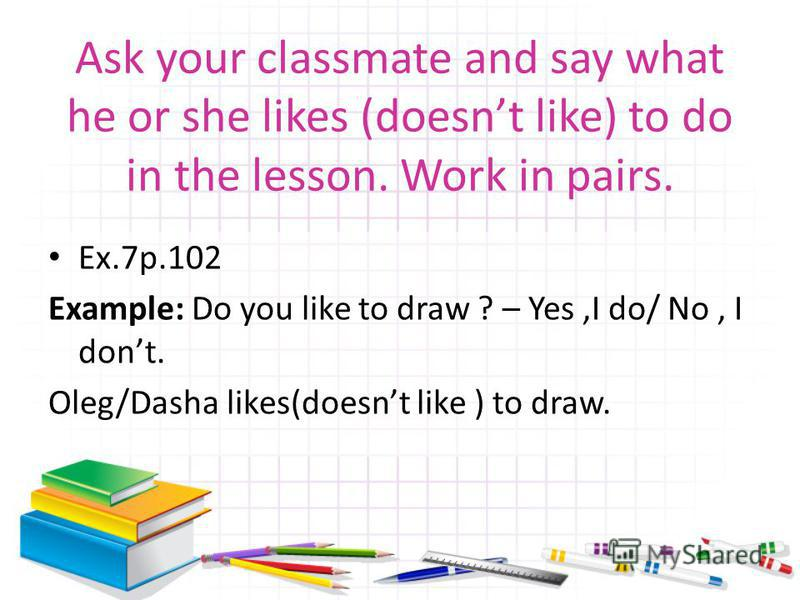 Ask your classmate and say what he or she likes (doesnt like) to do in the lesson. Work in pairs. Ex.7р.102 Example: Do you like to draw ? – Yes,I do/ No, I dont. Oleg/Dasha likes(doesnt like ) to draw.