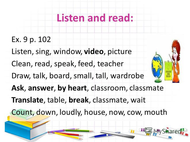 Listen and read: Ex. 9 p. 102 Listen, sing, window, video, picture Clean, read, speak, feed, teacher Draw, talk, board, small, tall, wardrobe Ask, answer, by heart, classroom, classmate Translate, table, break, classmate, wait Count, down, loudly, ho