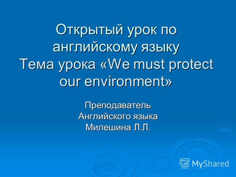 Открытый урок по английскому языку Тема урока «We must protect our environment» Преподаватель Английского языка Милешина Л.Л.