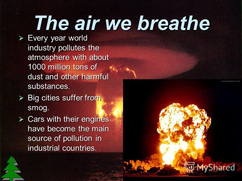 The air we breathe Every year world industry pollutes the atmosphere with about 1000 million tons of dust and other harmful substances. Every year world industry pollutes the atmosphere with about 1000 million tons of dust and other harmful substance