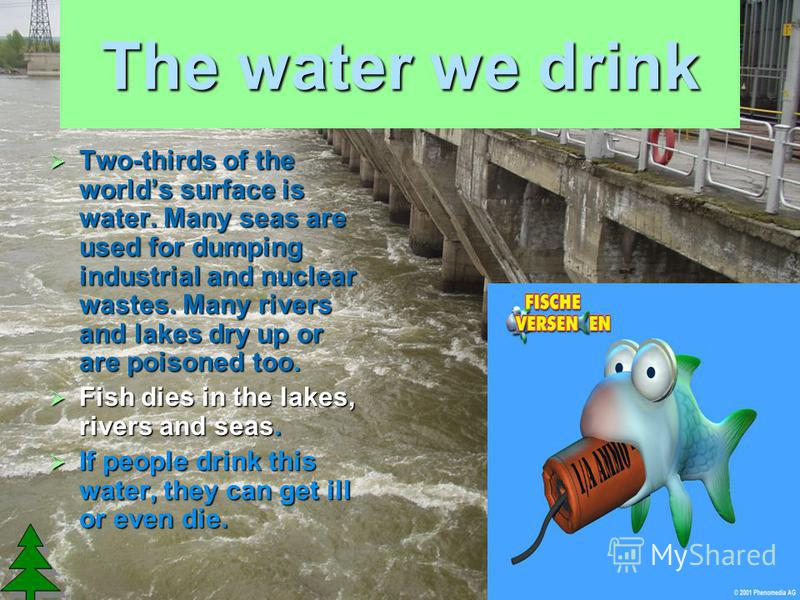 The water we drink Two-thirds of the worlds surface is water. Many seas are used for dumping industrial and nuclear wastes. Many rivers and lakes dry up or are poisoned too. Two-thirds of the worlds surface is water. Many seas are used for dumping in