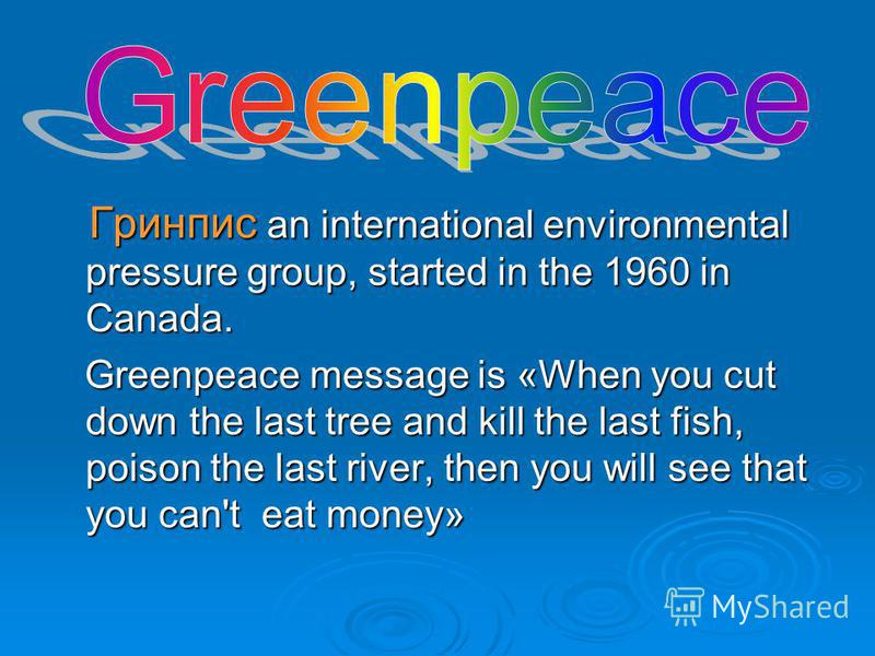 Г Гринпис an international environmental pressure group, started in the 1960 in Canada. Greenpeace message is «When you cut down the last tree and kill the last fish, poison the last river, then you will see that you can't eat money»