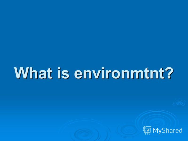 What is environmtnt?