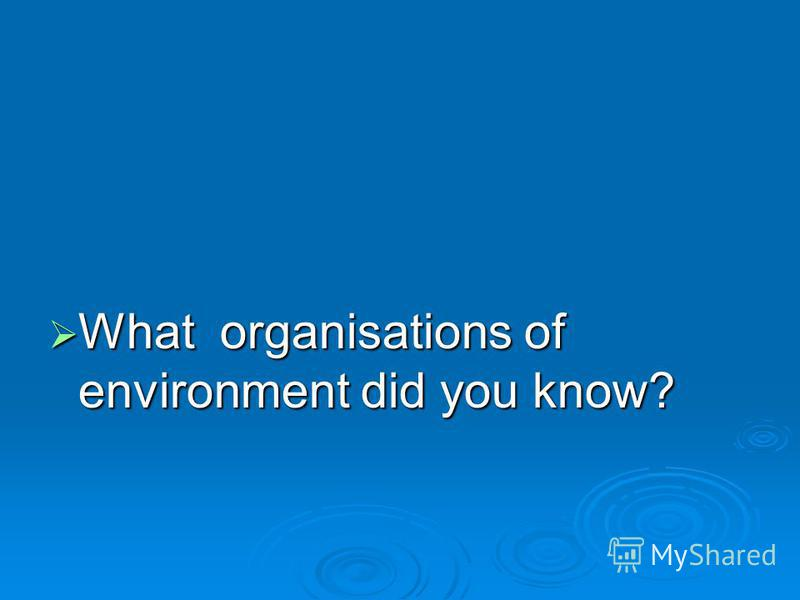 What organisations of environment did you know? What organisations of environment did you know?