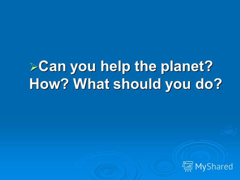 Can you help the planet? How? What should you do? Can you help the planet? How? What should you do?