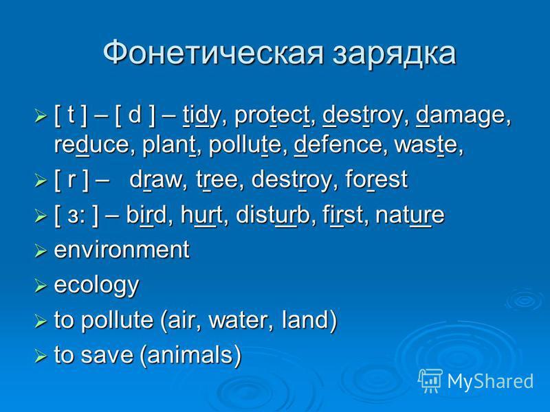 Фонетическая зарядка Фонетическая зарядка [ t ] – [ d ] – tidy, protect, destroy, damage, reduce, plant, pollute, defence, waste, [ t ] – [ d ] – tidy, protect, destroy, damage, reduce, plant, pollute, defence, waste, [ r ] – draw, tree, destroy, for