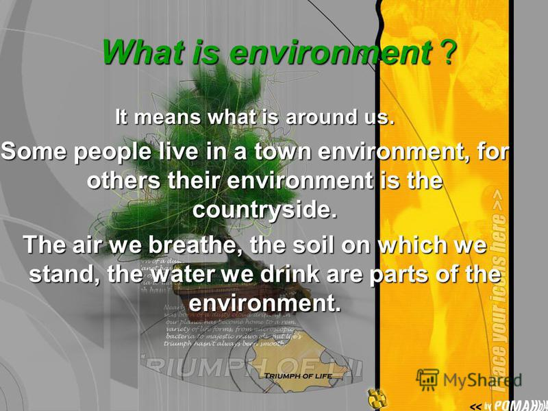 What is environment ? What is environment ? It means what is around us. Some people live in a town environment, for others their environment is the countryside. The air we breathe, the soil on which we stand, the water we drink are parts of the envir