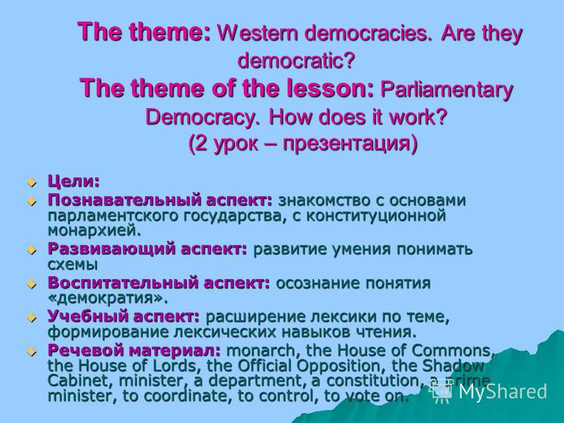 The theme: Western democracies. Are they democratic? The theme of the lesson: Parliamentary Democracy. How does it work? (2 урок – презентация) The theme: Western democracies. Are they democratic? The theme of the lesson: Parliamentary Democracy. How