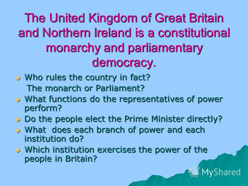 The United Kingdom of Great Britain and Northern Ireland is a constitutional monarchy and parliamentary democracy. Who rules the country in fact? Who rules the country in fact? The monarch or Parliament? The monarch or Parliament? What functions do t