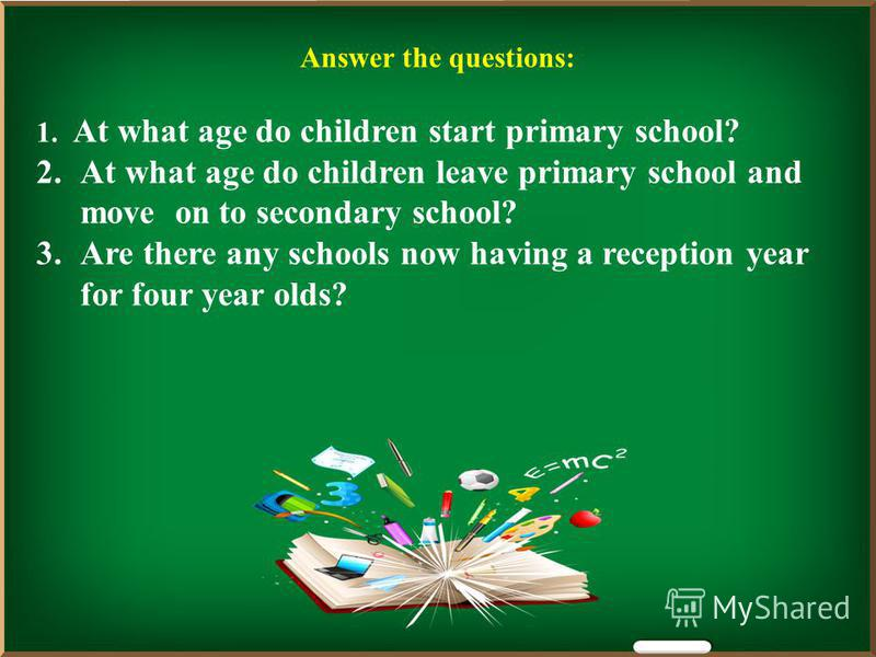 Answer the questions: 1. At what age do children start primary school? 2.At what age do children leave primary school and move on to secondary school? 3.Are there any schools now having a reception year for four year olds?