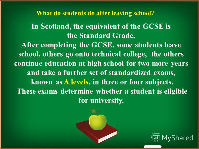 In Scotland, the equivalent of the GCSE is the Standard Grade. After completing the GCSE, some students leave school, others go onto technical college, the others continue education at high school for two more years and take a further set of standard