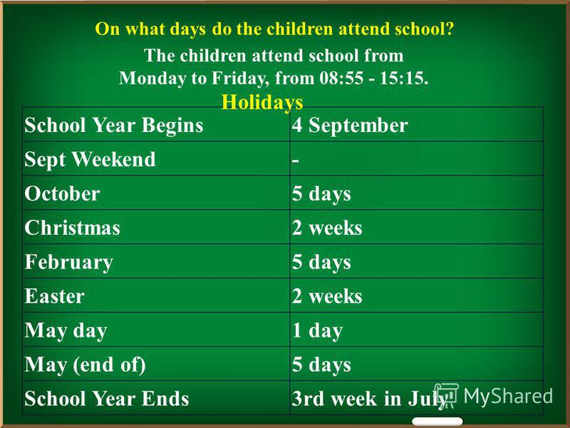 On what days do the children attend school? The children attend school from Monday to Friday, from 08:55 - 15:15. School Year Begins4 September Sept Weekend- October5 days Christmas2 weeks February5 days Easter2 weeks May day1 day May (end of)5 days