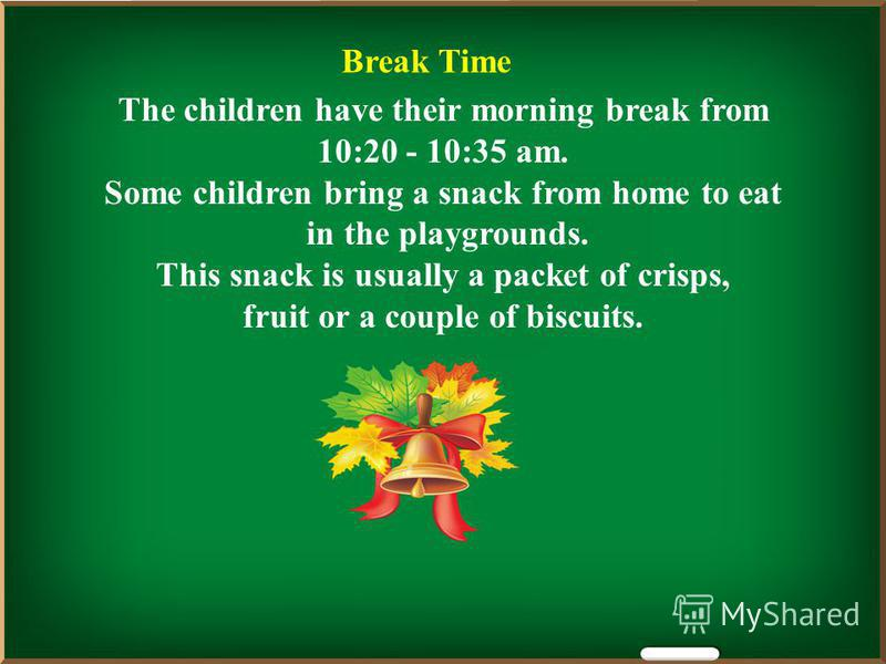 Break Time The children have their morning break from 10:20 - 10:35 am. Some children bring a snack from home to eat in the playgrounds. This snack is usually a packet of crisps, fruit or a couple of biscuits.