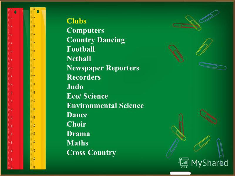 Clubs Computers Country Dancing Football Netball Newspaper Reporters Recorders Judo Eco/ Science Environmental Science Dance Choir Drama Maths Cross Country
