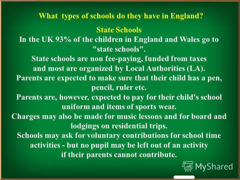 What types of schools do they have in England? State Schools In the UK 93% of the children in England and Wales go to