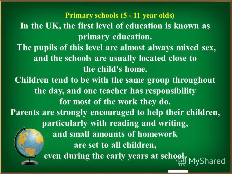 Primary schools (5 - 11 year olds ) In the UK, the first level of education is known as primary education. The pupils of this level are almost always mixed sex, and the schools are usually located close to the child's home. Children tend to be with t