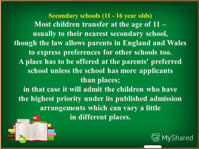 Secondary schools (11 - 16 year olds) Most children transfer at the age of 11 – usually to their nearest secondary school, though the law allows parents in England and Wales to express preferences for other schools too. A place has to be offered at t