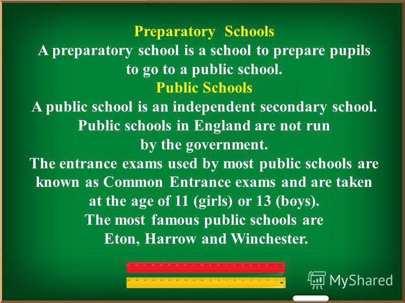 Preparatory Schools A preparatory school is a school to prepare pupils to go to a public school. Public Schools A public school is an independent secondary school. Public schools in England are not run by the government. The entrance exams used by mo