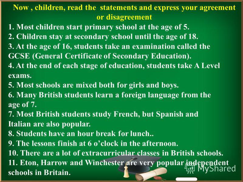 Now, children, read the statements and express your agreement or disagreement 1. Most children start primary school at the age of 5. 2. Children stay at secondary school until the age of 18. 3. At the age of 16, students take an examination called th