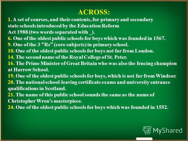 ACROSS: 1. A set of courses, and their contents, for primary and secondary state schools introduced by the Education Reform Act 1988 (two words separated with _). 6. One of the oldest public schools for boys which was founded in 1567. 9. One of the 3