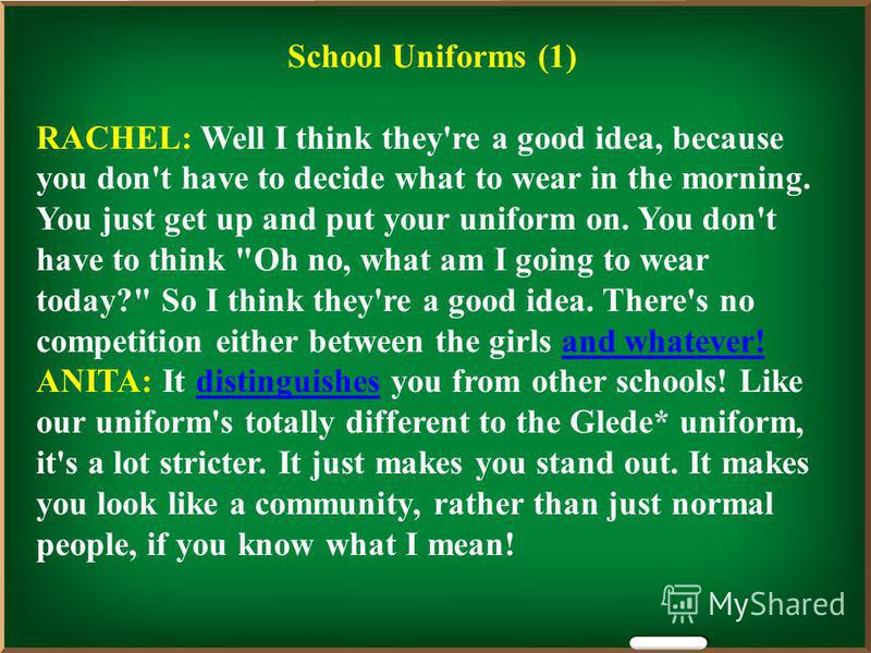 School Uniforms (1) RACHEL: Well I think they're a good idea, because you don't have to decide what to wear in the morning. You just get up and put your uniform on. You don't have to think