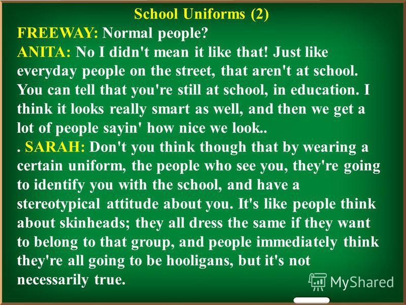 School Uniforms (2) FREEWAY: Normal people? ANITA: No I didn't mean it like that! Just like everyday people on the street, that aren't at school. You can tell that you're still at school, in education. I think it looks really smart as well, and then