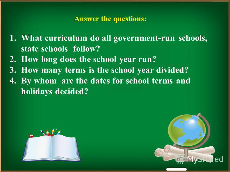 Answer the questions: 1.What curriculum do all government-run schools, state schools follow? 2.How long does the school year run? 3.How many terms is the school year divided? 4.By whom are the dates for school terms and holidays decided?