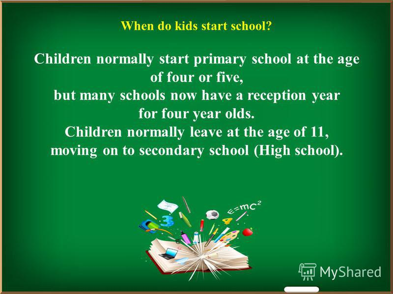 When do kids start school? Children normally start primary school at the age of four or five, but many schools now have a reception year for four year olds. Children normally leave at the age of 11, moving on to secondary school (High school).