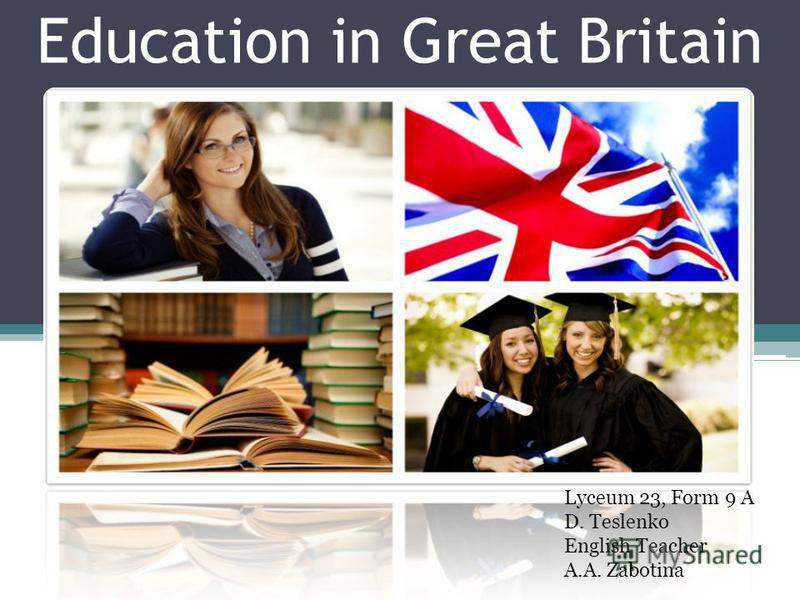 Education in Great Britain Lyceum 23, Form 9 A D. Teslenko English Teacher A.A. Zabotina