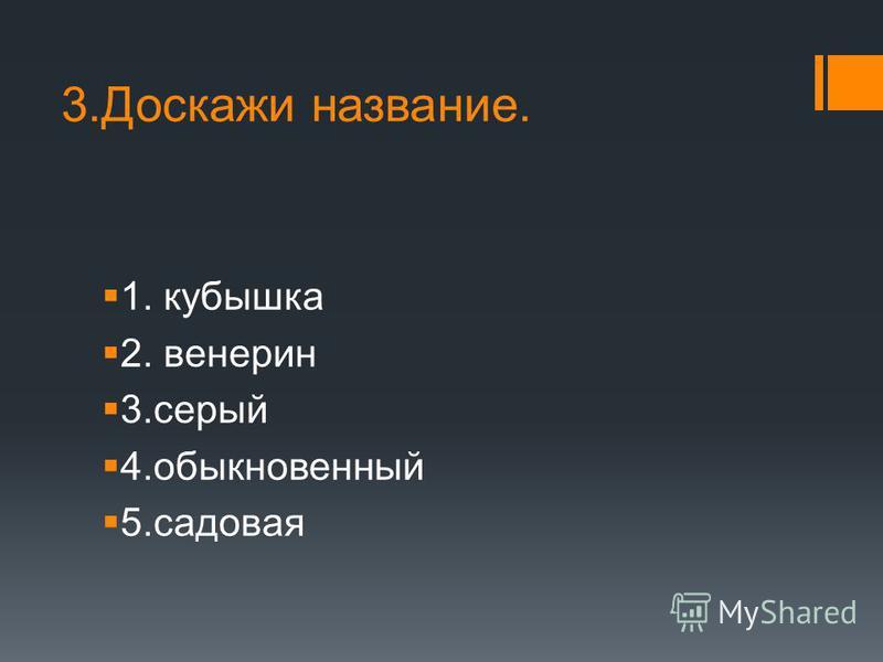 3. Доскажи название. 1. кубышка 2. венерин 3. серый 4. обыкновенный 5.садовая