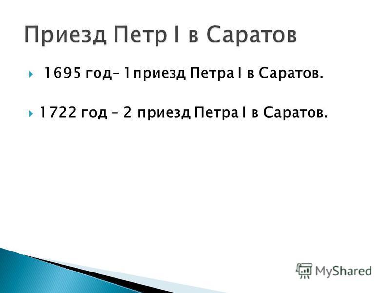 1695 год– 1 приезд Петра I в Саратов. 1722 год – 2 приезд Петра I в Саратов.