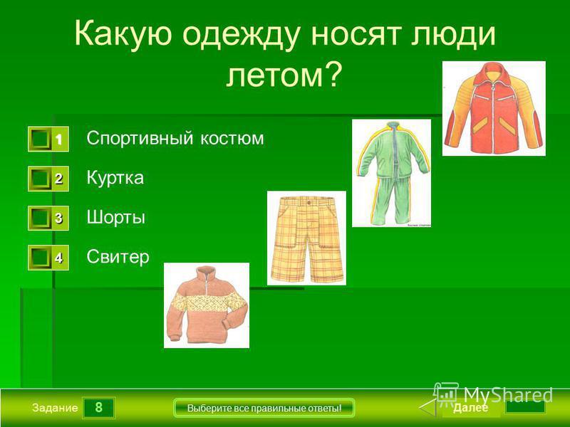 8 Задание Выберите все правильные ответы! Какую одежду носят люди летом? Спортивный костюм Куртка Шорты Свитер Далее 1111 0 2222 0 3333 0 4444 0