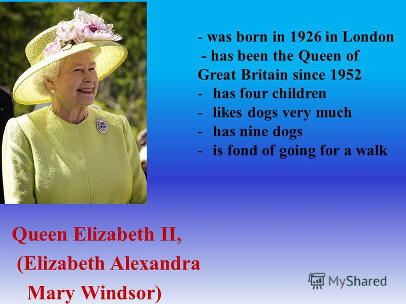 Queen Elizabeth II, (Elizabeth Alexandra Mary Windsor) - was born in 1926 in London - has been the Queen of Great Britain since 1952 -has four children -likes dogs very much -has nine dogs -is fond of going for a walk