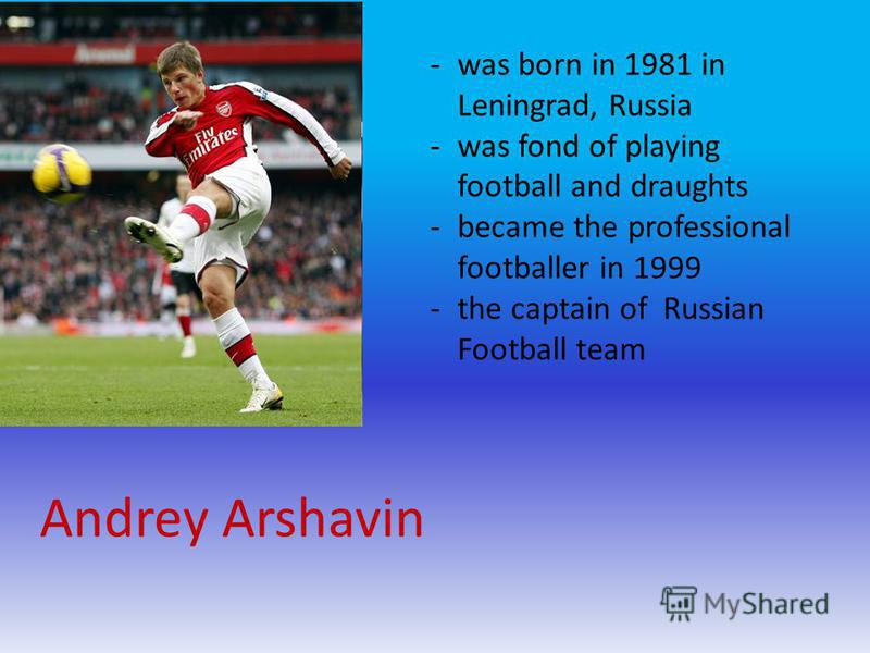 Andrey Arshavin -was born in 1981 in Leningrad, Russia -was fond of playing football and draughts -became the professional footballer in 1999 -the captain of Russian Football team