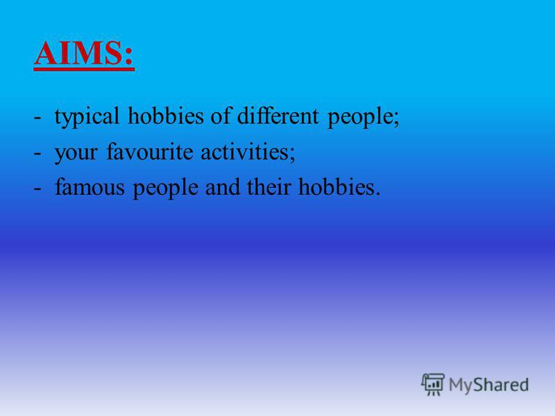 AIMS: -typical hobbies of different people; -your favourite activities; -famous people and their hobbies.