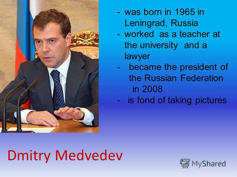 Dmitry Medvedev -was born in 1965 in Leningrad, Russia -worked as a teacher at the university and a lawyer -became the president of the Russian Federation in 2008 - is fond of taking pictures