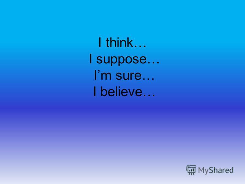 I think… I suppose… Im sure… I believe…