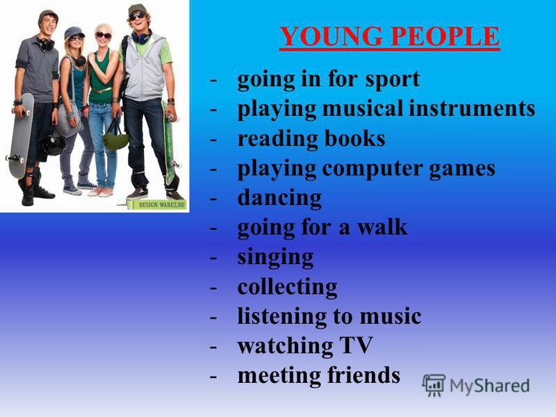 YOUNG PEOPLE -going in for sport -playing musical instruments -reading books -playing computer games -dancing -going for a walk -singing -collecting -listening to music -watching TV -meeting friends