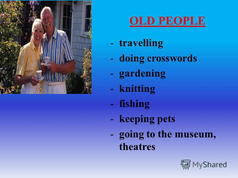 -travelling -doing crosswords -gardening -knitting -fishing -keeping pets -going to the museum, theatres OLD PEOPLE