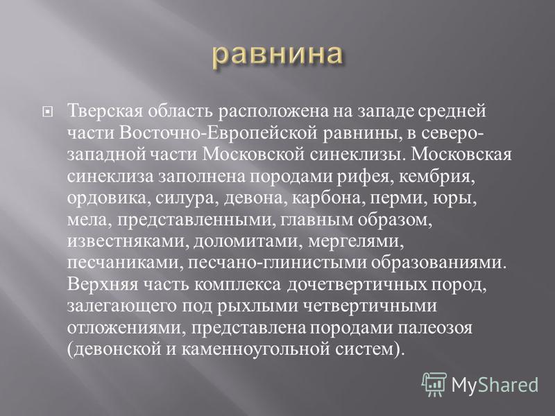 Тверская область расположена на западе средней части Восточно - Европейской равнины, в северо - западной части Московской синеклизы. Московская синеклиза заполнена породами рифея, кембрия, ордовика, силура, девона, карбона, перми, юры, мела, представ