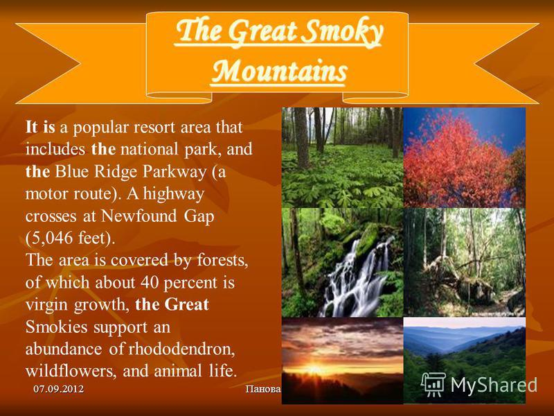 07.09.2012Панова Ю.А.10 The Great Smoky Mountains The Great Smoky Mountains It is a popular resort area that includes the national park, and the Blue Ridge Parkway (a motor route). A highway crosses at Newfound Gap (5,046 feet). The area is covered b