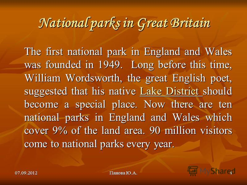 07.09.2012Панова Ю.А.4 National parks in Great Britain The first national park in England and Wales was founded in 1949. Long before this time, William Wordsworth, the great English poet, suggested that his native Lake District should become a specia