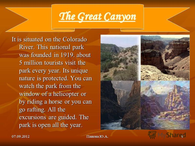 07.09.2012Панова Ю.А.9 The Great Canyon The Great Canyon It is situated on the Colorado River. This national park was founded in 1919. about 5 million tourists visit the park every year. Its unique nature is protected. You can watch the park from the
