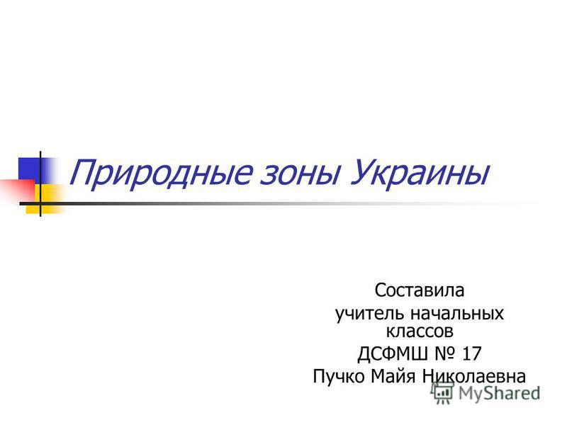 Природные зоны Украины Составила учитель начальных классов ДСФМШ 17 Пучко Майя Николаевна