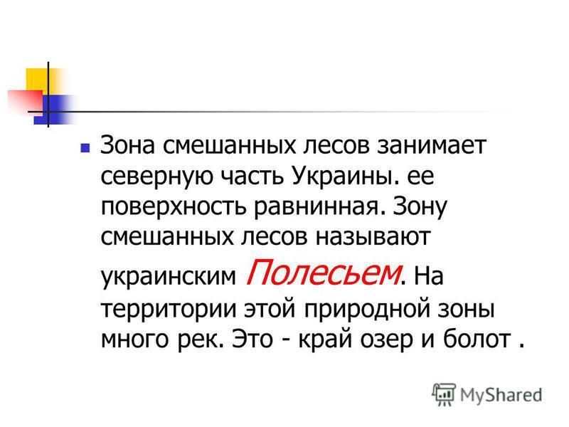 Зона смешанных лесов занимает северную часть Украины. ее поверхность равнинная. Зону смешанных лесов называют украинским Полесьем. На территории этой природной зоны много рек. Это - край озер и болот.