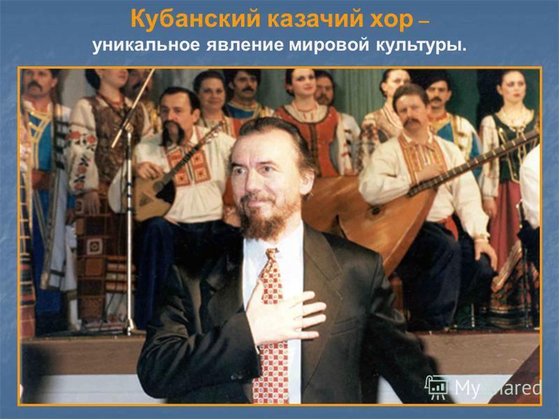 Кубанский казачий хор – уникальное явление мировой культуры.