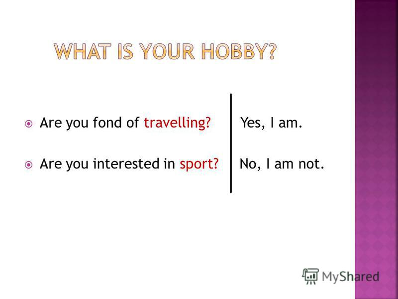Are you fond of travelling? Yes, I am. Are you interested in sport? No, I am not.