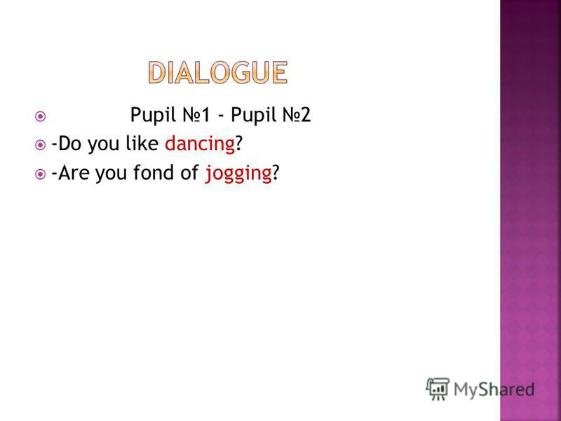 Pupil 1 - Pupil 2 -Do you like dancing? -Are you fond of jogging?
