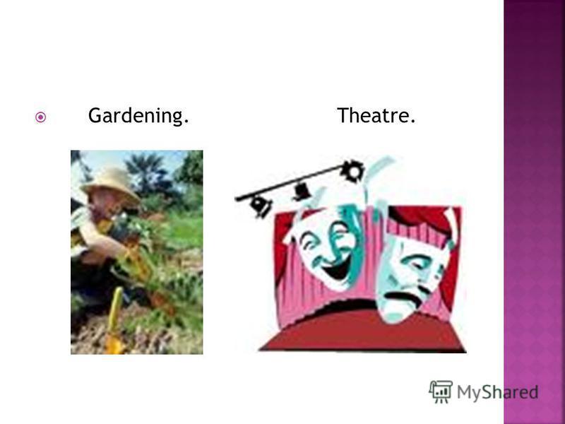 Gardening. Theatre.